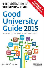 The Times Good University Guide 2015 : Where to go and what to study - John O'Leary
