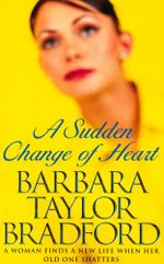 A Sudden Change of Heart : A Woman Finds A New Life When Her Old One Shatters - Barbara Taylor Bradford