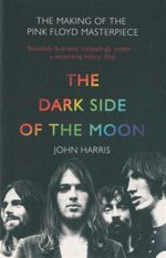 The Dark Side of the Moon : The Making Of The Pink Floyd Masterpiece - John Harris