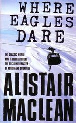 Where Eagles Dare : The Classic World War 11 Thriller from the Acclaimed Master of Action and Suspense - Alistair Maclean