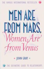 Men Are From Mars, Women Are From Venus : The Definitive Guide To Relationships - John Gray