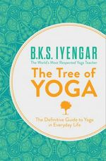 The Tree of Yoga : The Definitive Guide to Yoga in Everyday Life - B. K. S. Iyengar