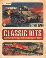 Classic Kits : Collecting the Greatest Model Kits in the World, From Airfix to Tamiya - Arthur Ward