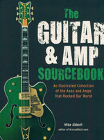Guitar & Amp Sourcebook : An Illustrated Collection Of The Axes And Amps That Rocked Our World - Mike Abbot