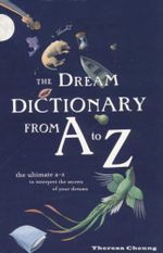 The Dream Dictionary from A to Z : The ultimate A - Z to interpret the secrets of your dreams - Theresa Cheung