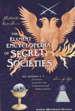 The Element Encyclopedia of Secret Societies : The ultimate A - Z of ancient mysteries, lost civilisations and hidden history - John Michael Greer