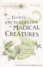 The Element Encyclopedia of Magical Creatures : The ultimate A - Z of fantastic beings from myth and magic - John Mathews