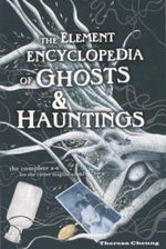 The Element Encyclopedia of Ghosts & Hauntings : A complete A - Z for the entire magical world - Theresa Cheung