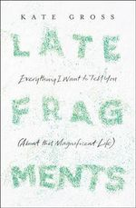 Late Fragments : Everything I Want to Tell You (About This Magnificent Life) - Kate Gross