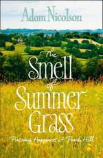 Smell of Summer Grass : Pursuing Happiness at Perch Hill - Adam Nicolson