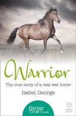 Warrior : The True Story of the Real War Horse - Isabel George