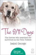 The 9/11 Dogs : The Heroes Who Searched for Survivors at Ground Zero - Isabel George