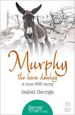 Murphy the Hero Donkey : A True WW1 Story - Isabel George