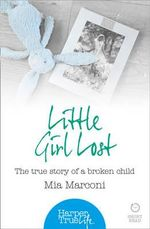 Little Girl Lost : The True Story of a Broken Child - Mia Marconi