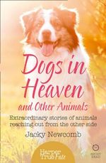 Dogs in Heaven: and Other Animals : Extraordinary Stories of Animals Reaching Out from the Other Side - Jacky Newcomb