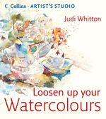 Loosen Up Your Watercolours (Collins Artist's Studio) : Collins Artist?s Studio - Judi Whitton
