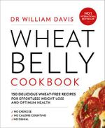 Wheat Belly Cookbook : 150 Delicious Wheat-Free Recipes for Effortless Weight Loss and Optimum Health - William Davis