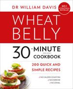 Wheat Belly 30-Minute (or Less!) Cookbook : 200 Quick and Simple Recipes - William Davis