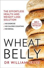 Wheat Belly Plan : The Effortless Health and Weight-Loss Solution - No Exercise, No Calorie Counting, No Denial - William Davis