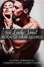The Lady Smut Book of Dark Desires (an Anthology) : Harperimpulse Erotic Romance - Liz Everly