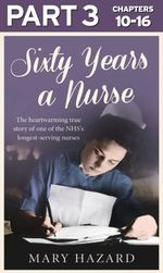 Sixty Years a Nurse : Part 3 of 3 - Mary Hazard
