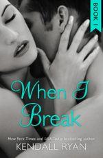 When I Break (When I Break Series, Book 1) : When I Break Series - Kendall Ryan
