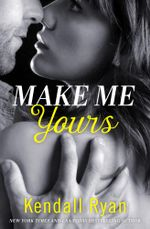 Make Me Yours (Unravel Me Series, Book 2) : Unravel Me Series - Kendall Ryan