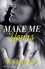 Make Me Yours : Unravel Me Series - Kendall Ryan