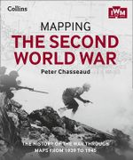 Mapping the Second World War : The History of the War Through Maps from 1939 to 1945 - Peter Chasseaud