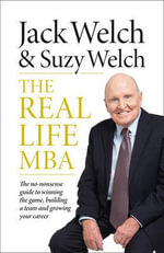 The Real-Life MBA : The No-Nonsense Guide to Winning the Game, Building a Team and Growing Your Career - Jack Welch