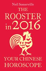 The Rooster in 2016 : Your Chinese Horoscope - Neil Somerville