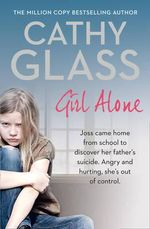 Girl Alone : Aged Nine Joss Came Home from School to Discover Her Father's Suicide. She's Never Got Over it. - Cathy Glass