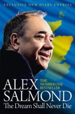 The Dream Shall Never Die : 100 Days that Changed Scotland Forever - Alex Salmond
