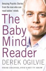The Baby Mind Reader : Amazing Psychic Stories from the Man Who Can Read Babies' Minds - Derek Ogilvie