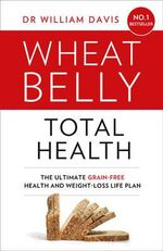Wheat Belly Total Health : The Effortless Grain-Free Health and Weight-Loss Plan - William MD Davis