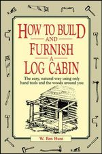 How to Build and Furnish a Log Cabin : The Easy-natural Way Using Only Hand Tools and the Woods around You - W. Ben Hunt
