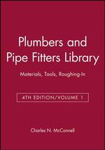 Plumbers and Pipe Fitters Library: v. 1 : Materials Tools Roughing in - Charles N. McConnell