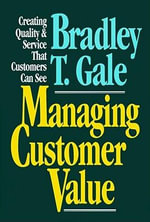 Managing Customer Value : Creating Quality and Service That Customers Can See - Bradley T. Gale