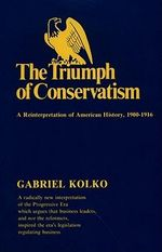 The Triumph of Conservatism : A RE-Interpretation of American History, 1900-1916 - Gabriel Kolko