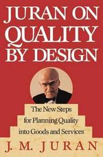 Juran on Quality By Design: The New steps for Planning Quality into Goods and Services : Planning, Setting and Reaching Quality Goals - J.M. Juran