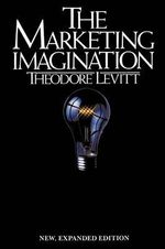 The Marketing Imagination : New, Expanded Edition - Theodore Levitt