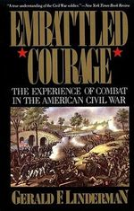 Embattled Courage : The Experience of Combat in the American Civil War - Gerald F. Linderman