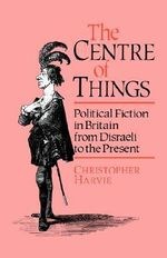 The Centre of Things : Political Fiction from Disraeli to the Present - Christopher Harvie