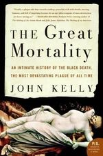 The Great Mortality : An Intimate History of the Black Death, the Most Devastating Plague of All Time - John Kelly