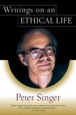 Writings on an Ethical Life - Peter Singer