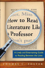 How to Read Literature Like a Professor : A Lively and Entertaining Guide to Reading Between the Lines - Thomas C. Foster