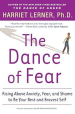 The Dance of Fear : Rising Above Anxiety, Fear and Shame to Be Your Best and Bravest Self - Harriet Goldhor Lerner