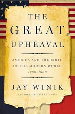 The Great Upheaval : America and the Birth of the Modern World, 1788-1800 - Jay Winik