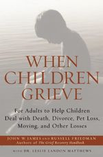 When Children Grieve : For Adults to Help Children Deal with Death, Divorce, Pet Loss, Moving, and Other Losses - John W James