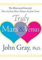 Truly Mars and Venus : The Illustrated Essential Men Are from Mars, Women Are from Venus - John Gray
